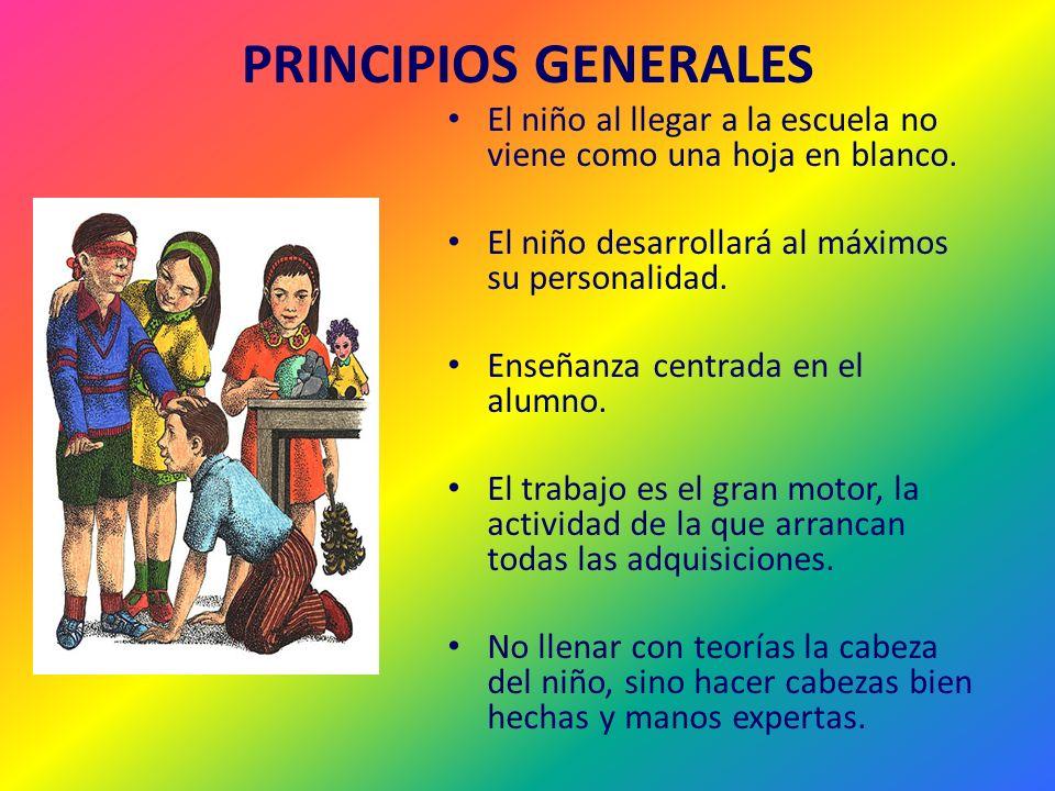 PRINCIPIOS GENERALES El niño al llegar a la escuela no viene como una hoja en blanco. El niño desarrollará al máximos su personalidad. Enseñanza centr