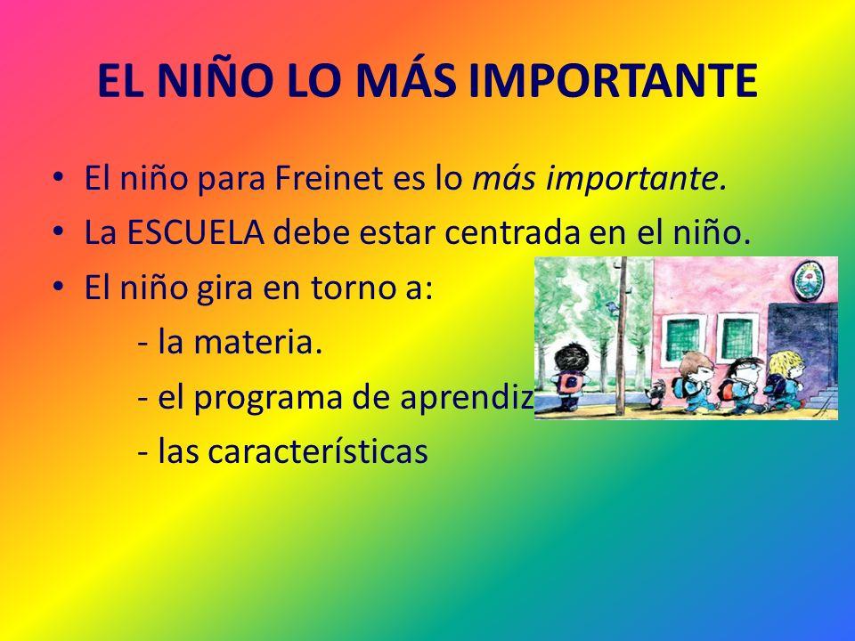 EL NIÑO LO MÁS IMPORTANTE El niño para Freinet es lo más importante. La ESCUELA debe estar centrada en el niño. El niño gira en torno a: - la materia.