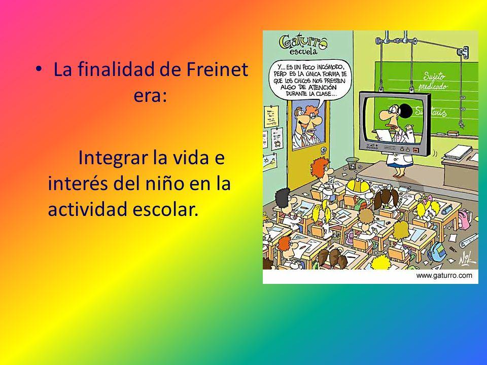 La finalidad de Freinet era: Integrar la vida e interés del niño en la actividad escolar.
