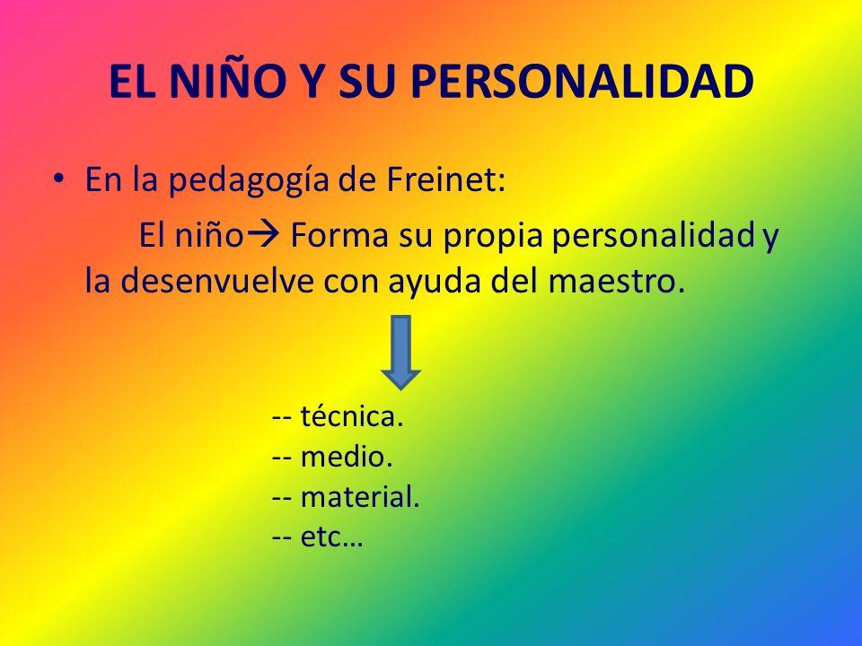 EL NIÑO Y SU PERSONALIDAD En la pedagogía de Freinet: El niño Forma su propia personalidad y la desenvuelve con ayuda del maestro. -- técnica. -- medi