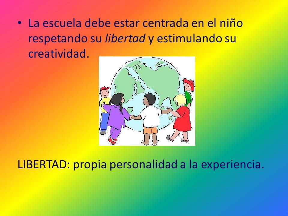 La escuela debe estar centrada en el niño respetando su libertad y estimulando su creatividad. LIBERTAD: propia personalidad a la experiencia.