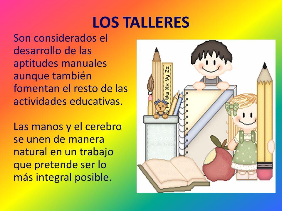 LOS TALLERES Son considerados el desarrollo de las aptitudes manuales aunque también fomentan el resto de las actividades educativas. Las manos y el c