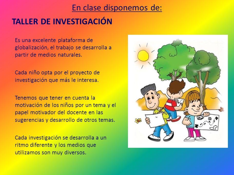 En clase disponemos de: TALLER DE INVESTIGACIÓN Es una excelente plataforma de globalización, el trabajo se desarrolla a partir de medios naturales. C