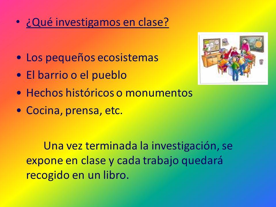 ¿Qué investigamos en clase? Los pequeños ecosistemas El barrio o el pueblo Hechos históricos o monumentos Cocina, prensa, etc. Una vez terminada la in