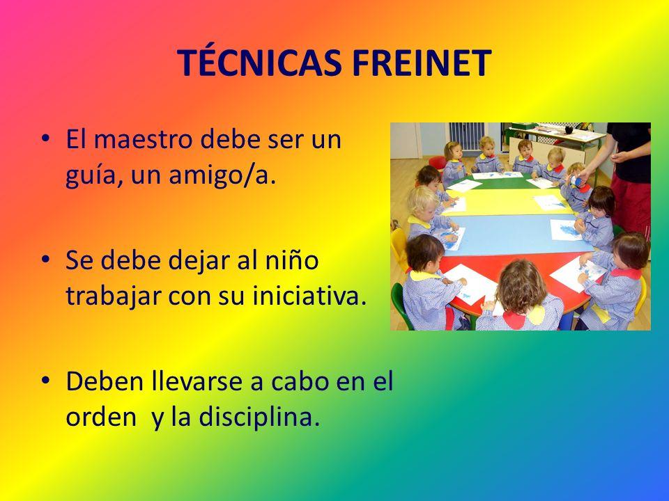 TÉCNICAS FREINET El maestro debe ser un guía, un amigo/a. Se debe dejar al niño trabajar con su iniciativa. Deben llevarse a cabo en el orden y la dis