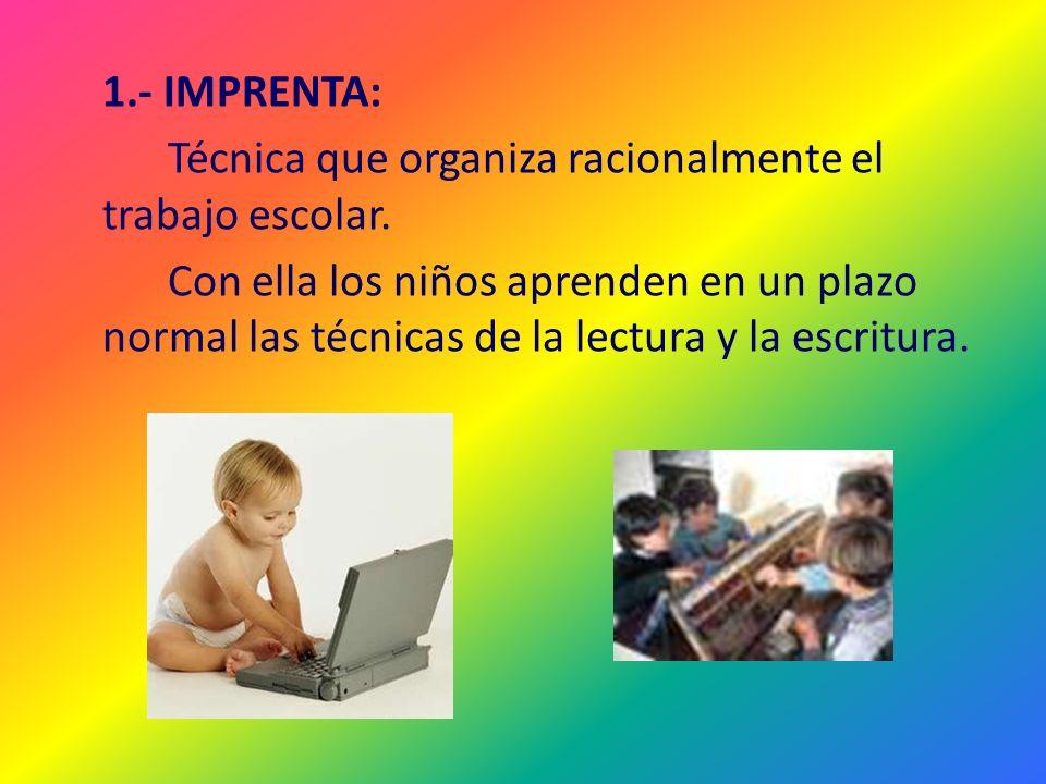 1.- IMPRENTA: Técnica que organiza racionalmente el trabajo escolar. Con ella los niños aprenden en un plazo normal las técnicas de la lectura y la es
