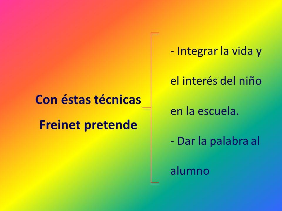 Con éstas técnicas Freinet pretende - Integrar la vida y el interés del niño en la escuela. - Dar la palabra al alumno
