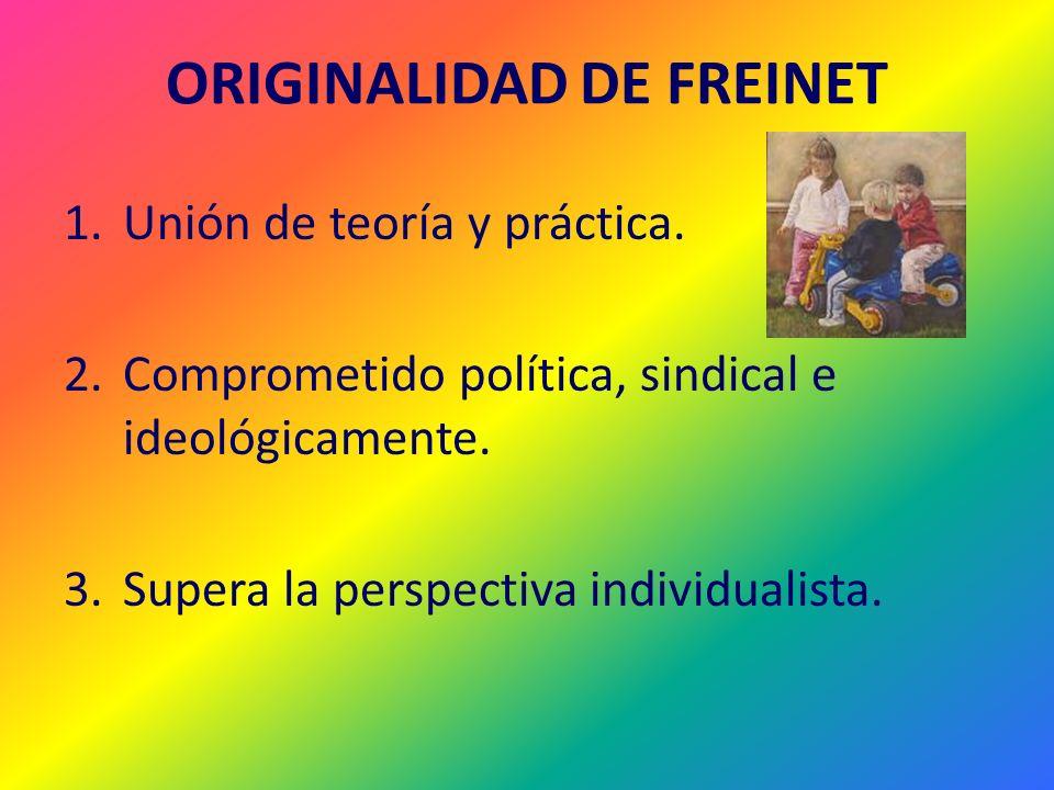 ORIGINALIDAD DE FREINET 1.Unión de teoría y práctica. 2.Comprometido política, sindical e ideológicamente. 3.Supera la perspectiva individualista.