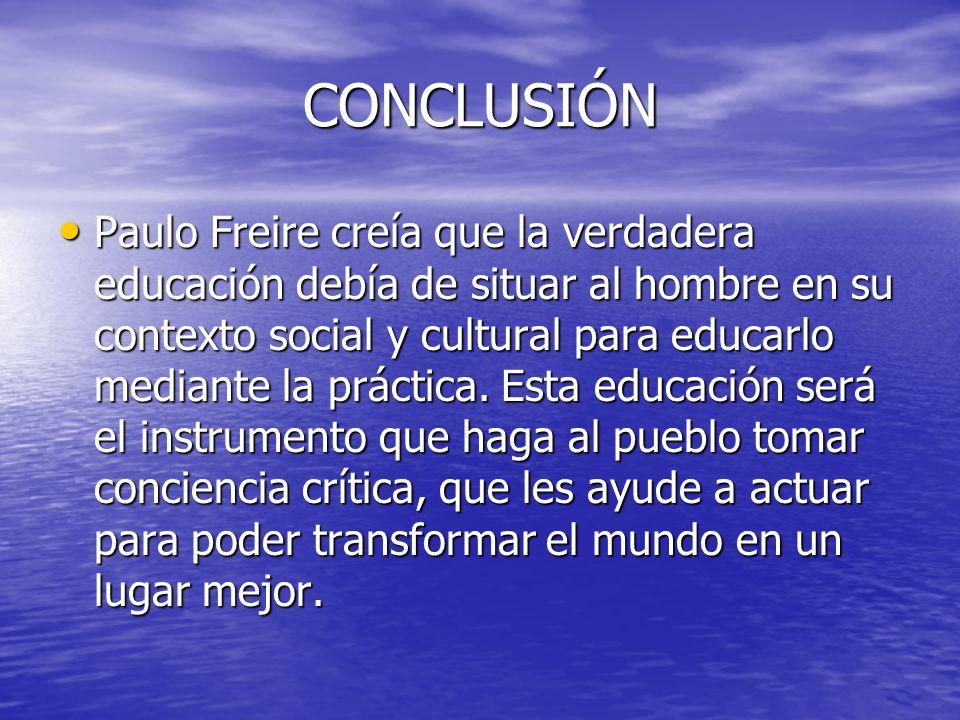 CONCLUSIÓN Paulo Freire creía que la verdadera educación debía de situar al hombre en su contexto social y cultural para educarlo mediante la práctica