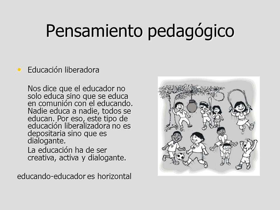 Pensamiento pedagógico Educación liberadora Educación liberadora Nos dice que el educador no solo educa sino que se educa en comunión con el educando.