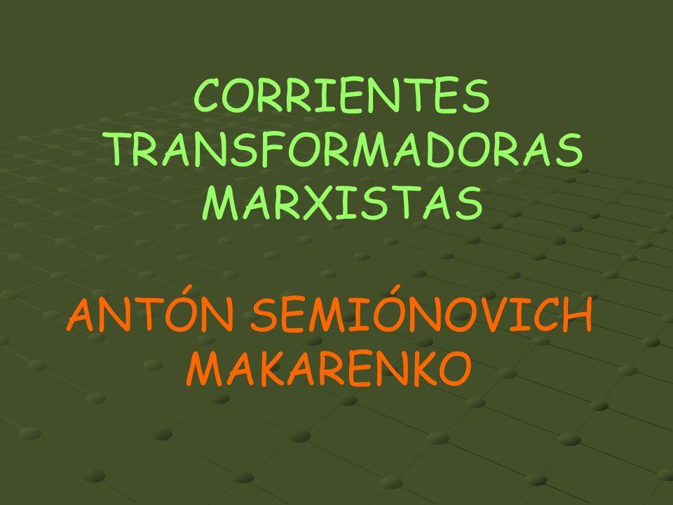 CORRIENTES TRANSFORMADORAS MARXISTAS ANTÓN SEMIÓNOVICH MAKARENKO