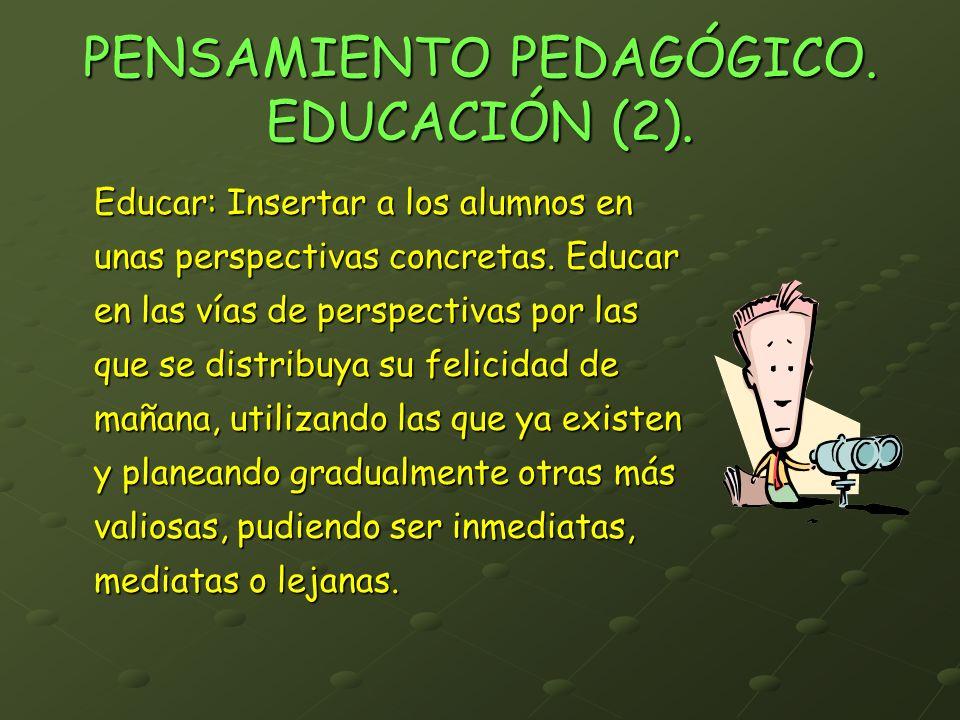 PENSAMIENTO PEDAGÓGICO. EDUCACIÓN (2). Educar: Insertar a los alumnos en unas perspectivas concretas. Educar en las vías de perspectivas por las que s