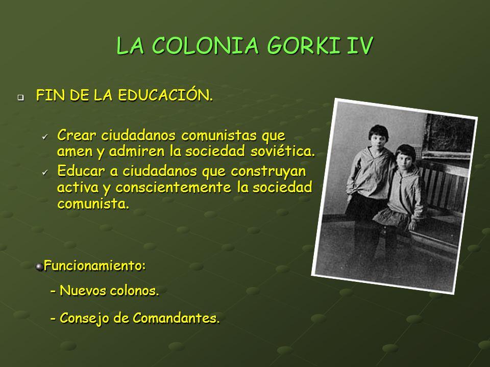LA COLONIA GORKI IV FIN DE LA EDUCACIÓN. FIN DE LA EDUCACIÓN. Crear ciudadanos comunistas que amen y admiren la sociedad soviética. Crear ciudadanos c