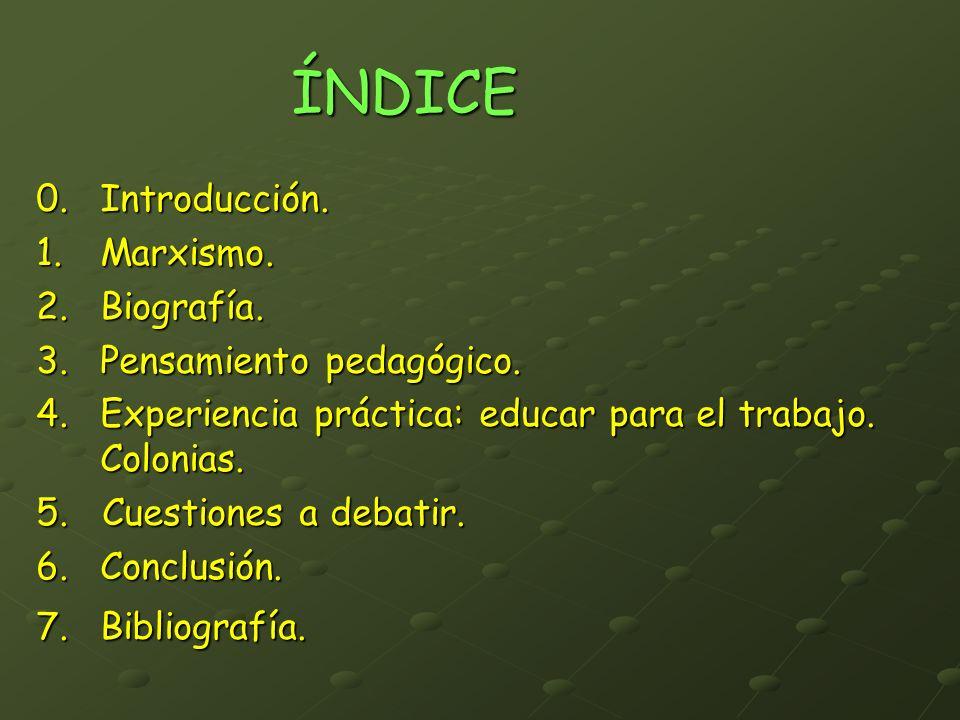 ÍNDICE 0. Introducción. 1.Marxismo. 2.Biografía. 3.Pensamiento pedagógico. 4.Experiencia práctica: educar para el trabajo. Colonias. 5. Cuestiones a d