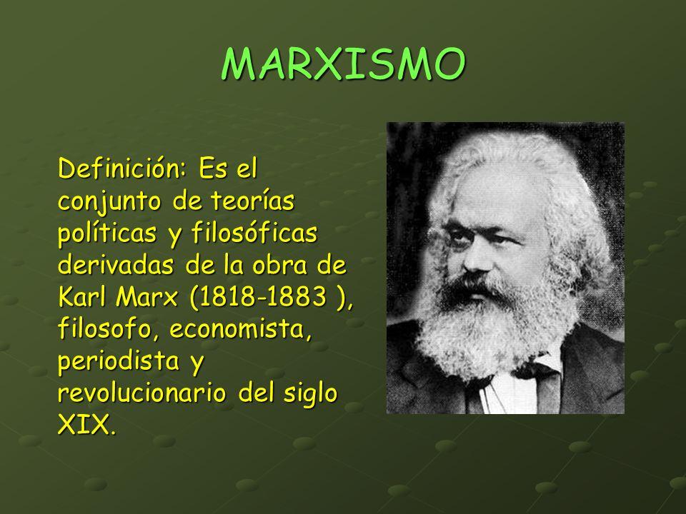 MARXISMO Definición: Es el conjunto de teorías políticas y filosóficas derivadas de la obra de Karl Marx (1818-1883 ), filosofo, economista, periodist
