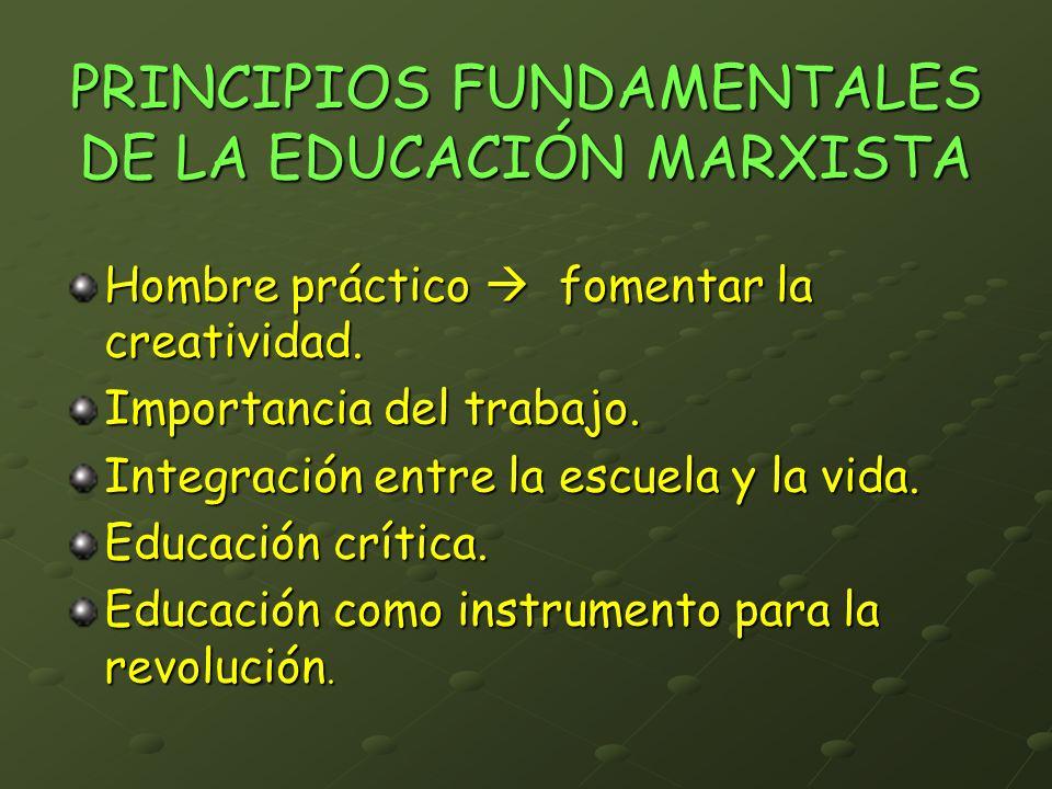 PRINCIPIOS FUNDAMENTALES DE LA EDUCACIÓN MARXISTA Hombre práctico fomentar la creatividad. Importancia del trabajo. Integración entre la escuela y la