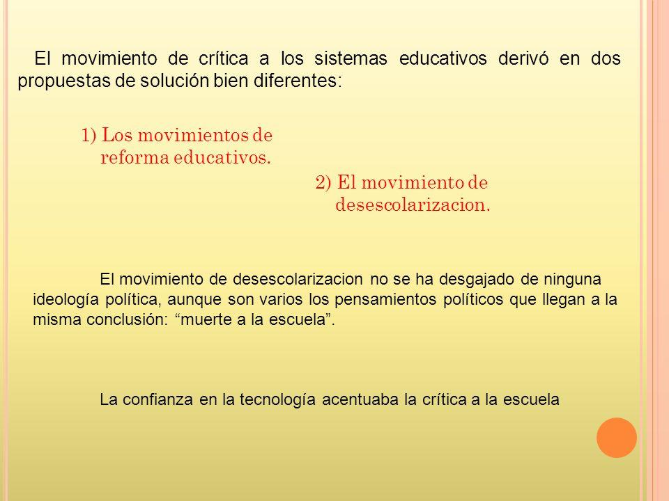 1) Los movimientos de reforma educativos. 2) El movimiento de desescolarizacion. El movimiento de crítica a los sistemas educativos derivó en dos prop