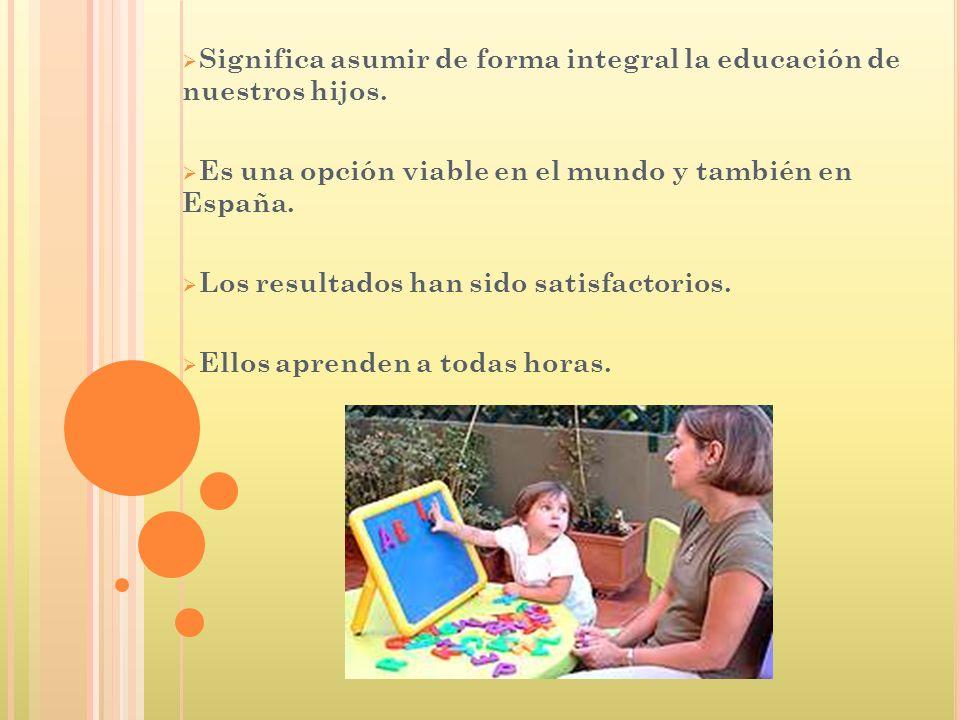 Significa asumir de forma integral la educación de nuestros hijos. Es una opción viable en el mundo y también en España. Los resultados han sido satis