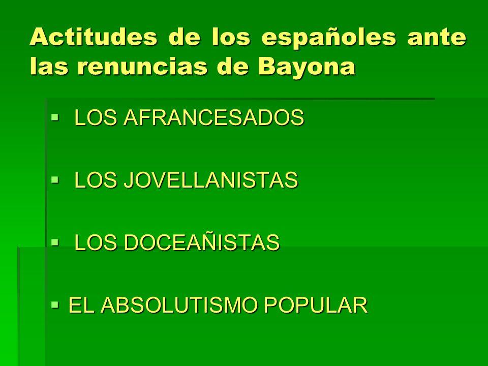 Actitudes de los españoles ante las renuncias de Bayona LOS AFRANCESADOS LOS AFRANCESADOS LOS JOVELLANISTAS LOS JOVELLANISTAS LOS DOCEAÑISTAS LOS DOCE