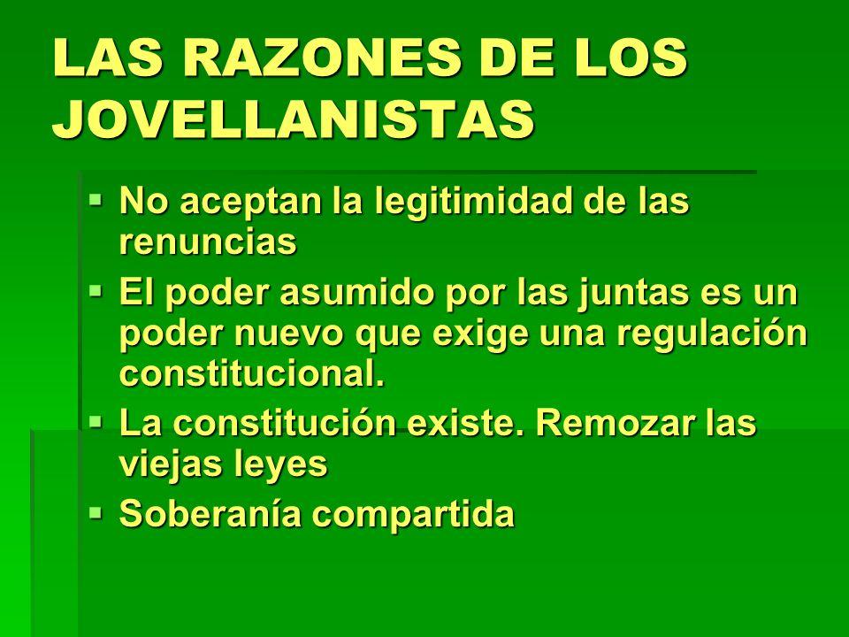 LAS RAZONES DE LOS JOVELLANISTAS No aceptan la legitimidad de las renuncias No aceptan la legitimidad de las renuncias El poder asumido por las juntas