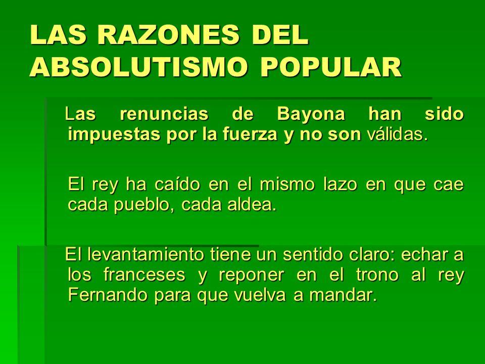 LAS RAZONES DEL ABSOLUTISMO POPULAR Las renuncias de Bayona han sido impuestas por la fuerza y no son válidas. Las renuncias de Bayona han sido impues