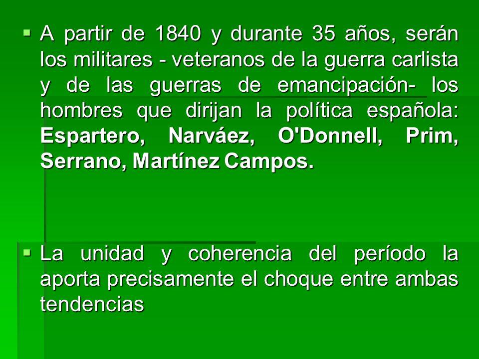 A partir de 1840 y durante 35 años, serán los militares - veteranos de la guerra carlista y de las guerras de emancipación- los hombres que dirijan la