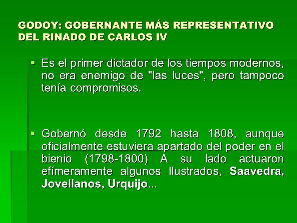 GODOY: GOBERNANTE MÁS REPRESENTATIVO DEL RINADO DE CARLOS IV Es el primer dictador de los tiempos modernos, no era enemigo de