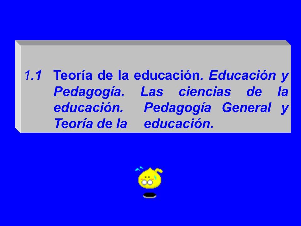 1.1Teoría de la educación. Educación y Pedagogía. Las ciencias de la educación. Pedagogía General y Teoría de la educación.