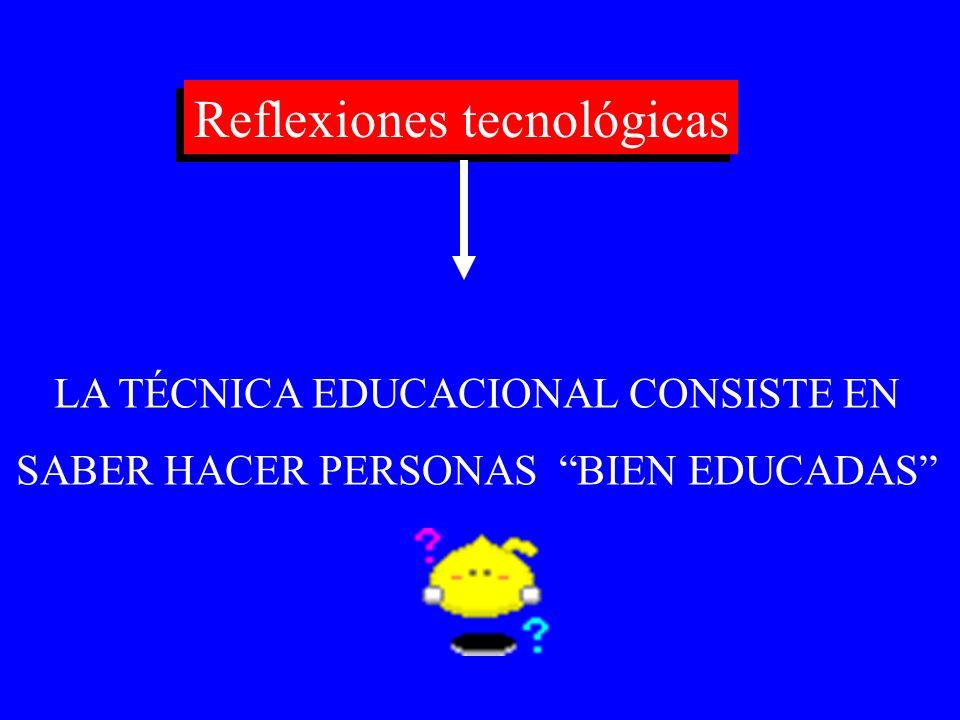 Reflexiones tecnológicas LA TÉCNICA EDUCACIONAL CONSISTE EN SABER HACER PERSONAS BIEN EDUCADAS