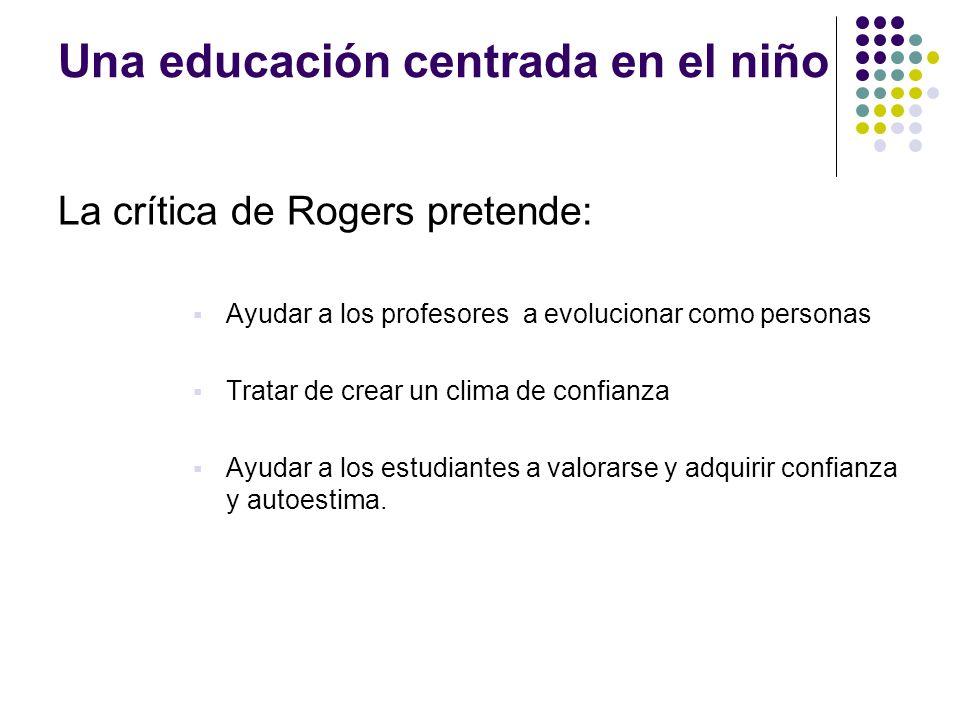 Una educación centrada en el niño La crítica de Rogers pretende: Ayudar a los profesores a evolucionar como personas Tratar de crear un clima de confi