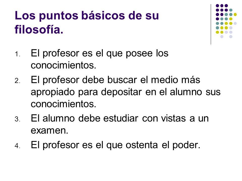 Los puntos básicos de su filosofía. 1. El profesor es el que posee los conocimientos. 2. El profesor debe buscar el medio más apropiado para depositar