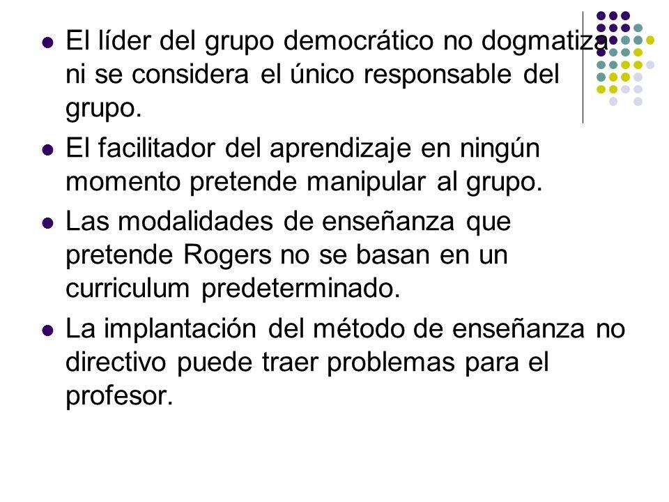 El líder del grupo democrático no dogmatiza ni se considera el único responsable del grupo. El facilitador del aprendizaje en ningún momento pretende