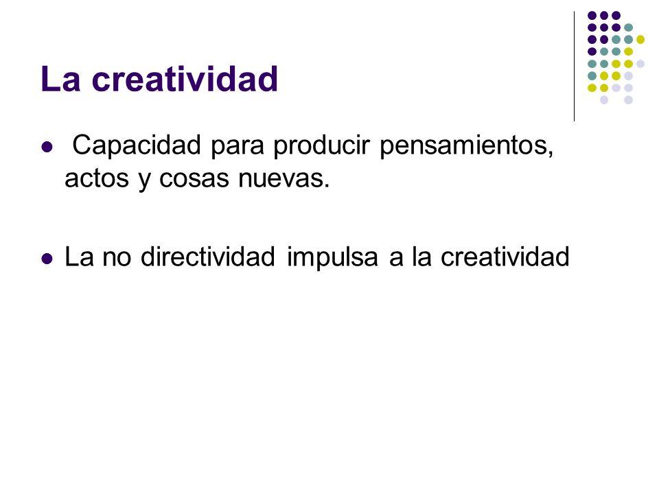La creatividad Capacidad para producir pensamientos, actos y cosas nuevas. La no directividad impulsa a la creatividad
