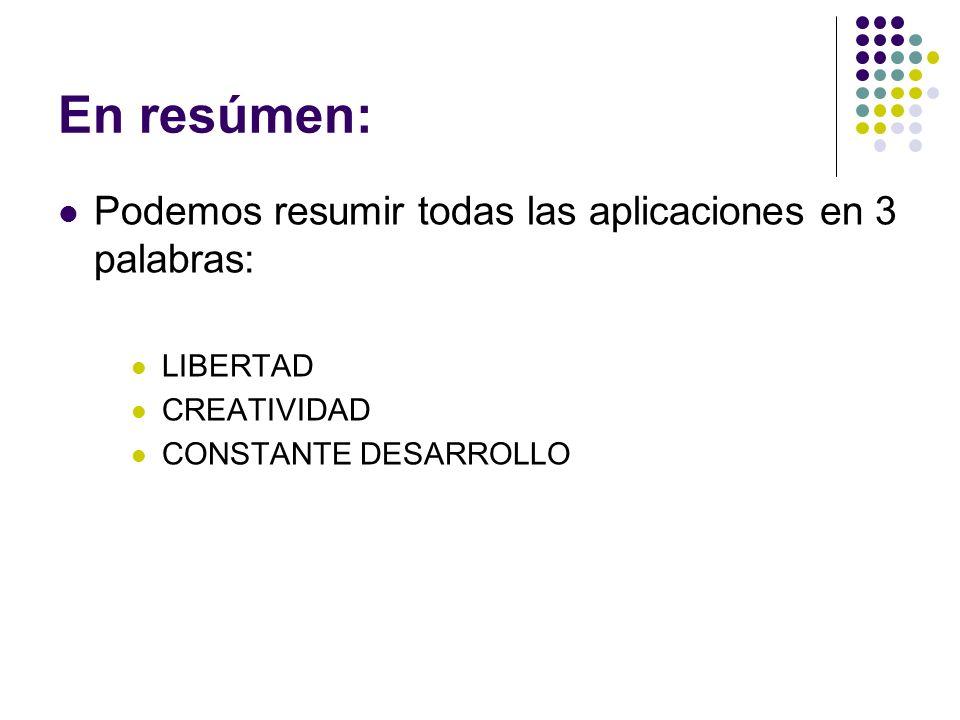 En resúmen: Podemos resumir todas las aplicaciones en 3 palabras: LIBERTAD CREATIVIDAD CONSTANTE DESARROLLO