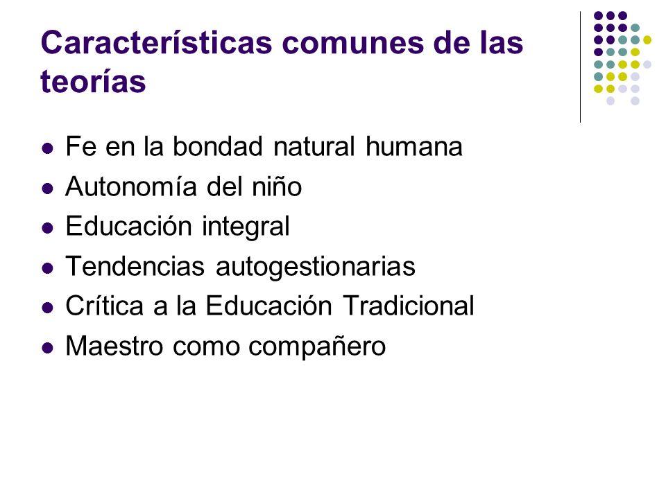 Características comunes de las teorías Fe en la bondad natural humana Autonomía del niño Educación integral Tendencias autogestionarias Crítica a la E