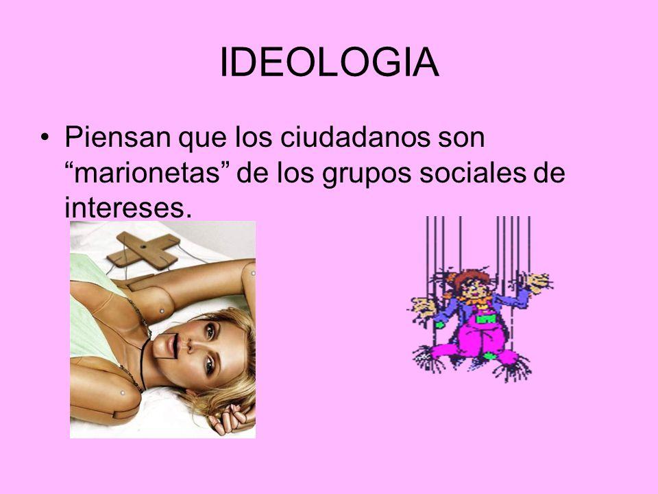 IDEOLOGIA Piensan que los ciudadanos son marionetas de los grupos sociales de intereses.