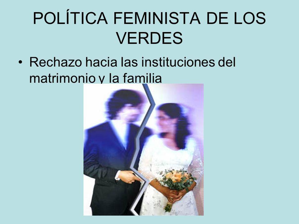 POLÍTICA FEMINISTA DE LOS VERDES Rechazo hacia las instituciones del matrimonio y la familia