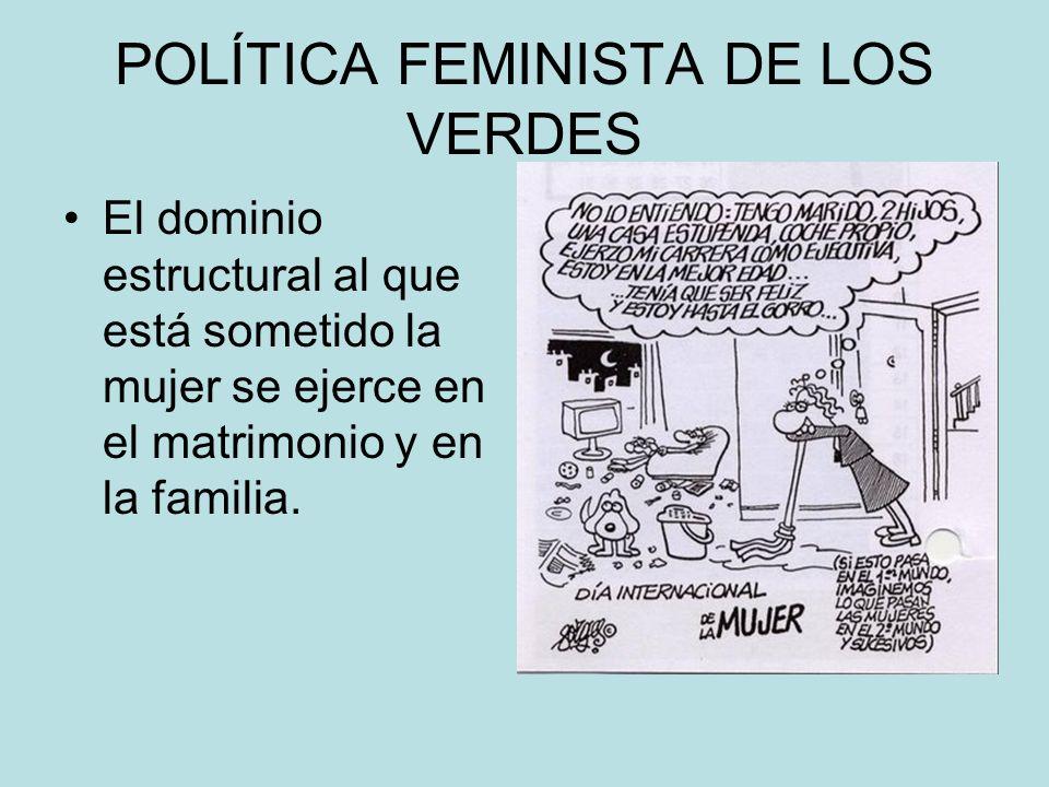 POLÍTICA FEMINISTA DE LOS VERDES El dominio estructural al que está sometido la mujer se ejerce en el matrimonio y en la familia.