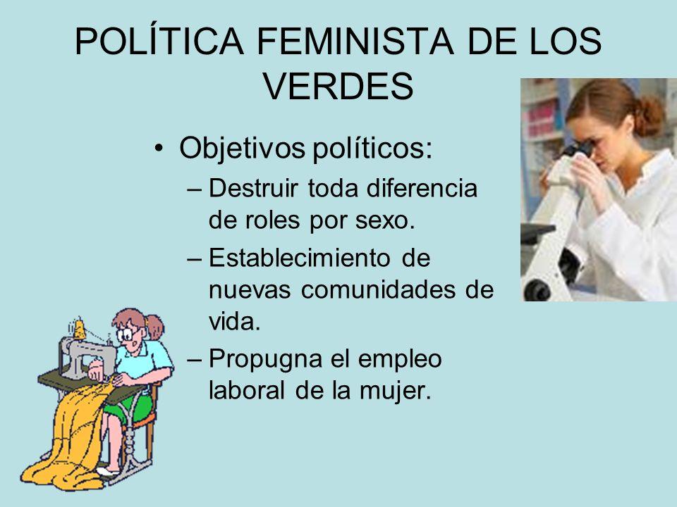 POLÍTICA FEMINISTA DE LOS VERDES Objetivos políticos: –Destruir toda diferencia de roles por sexo. –Establecimiento de nuevas comunidades de vida. –Pr