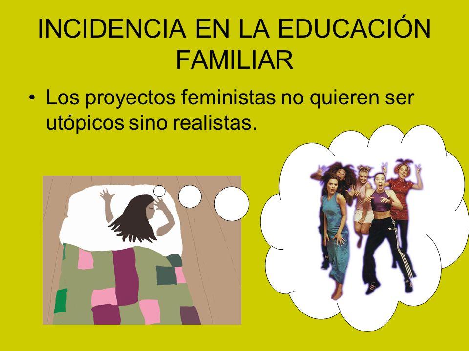 INCIDENCIA EN LA EDUCACIÓN FAMILIAR Los proyectos feministas no quieren ser utópicos sino realistas.