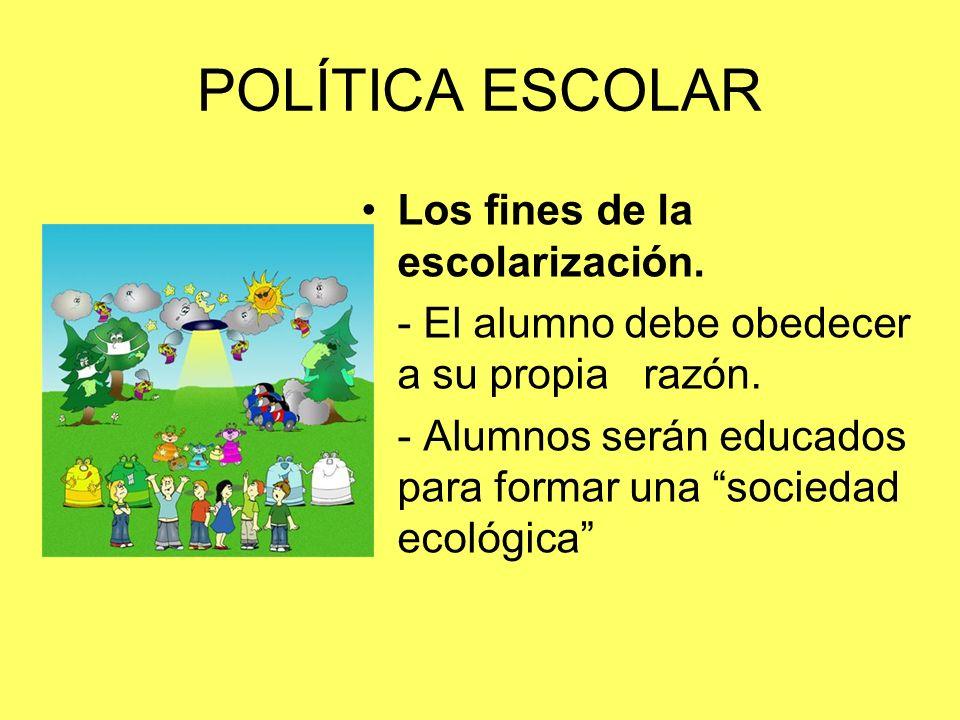 POLÍTICA ESCOLAR Los fines de la escolarización. - El alumno debe obedecer a su propia razón. - Alumnos serán educados para formar una sociedad ecológ