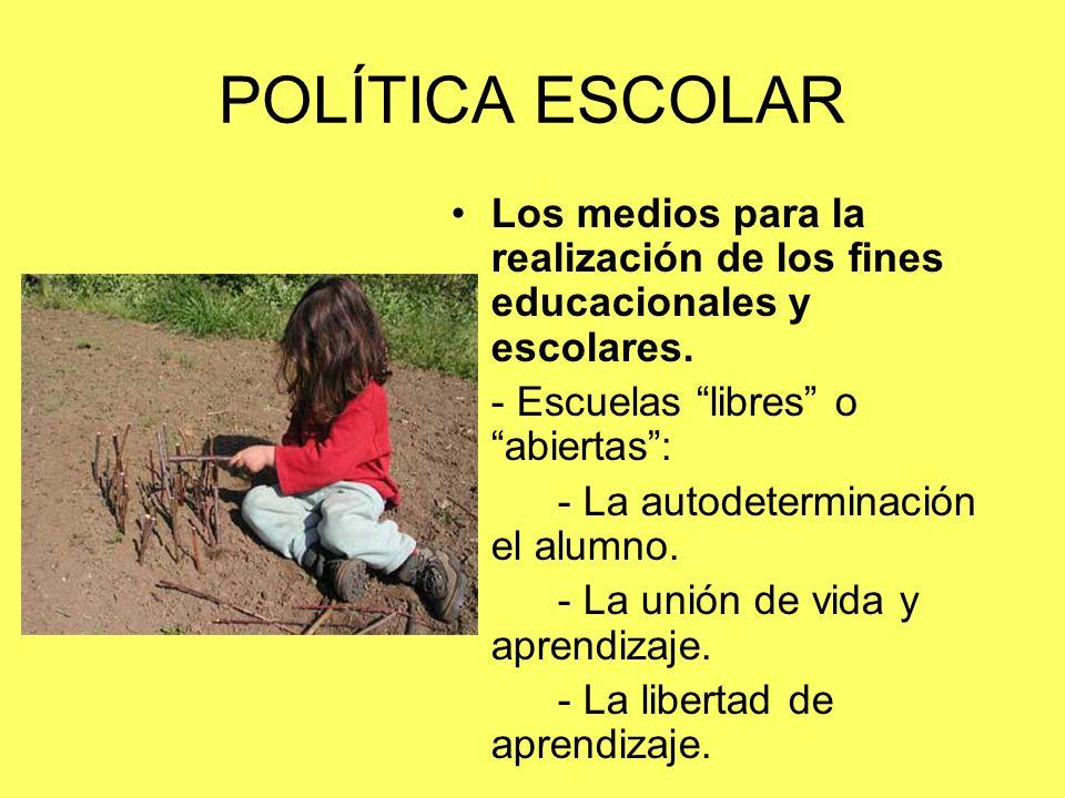 POLÍTICA ESCOLAR Los medios para la realización de los fines educacionales y escolares. - Escuelas libres o abiertas: - La autodeterminación el alumno