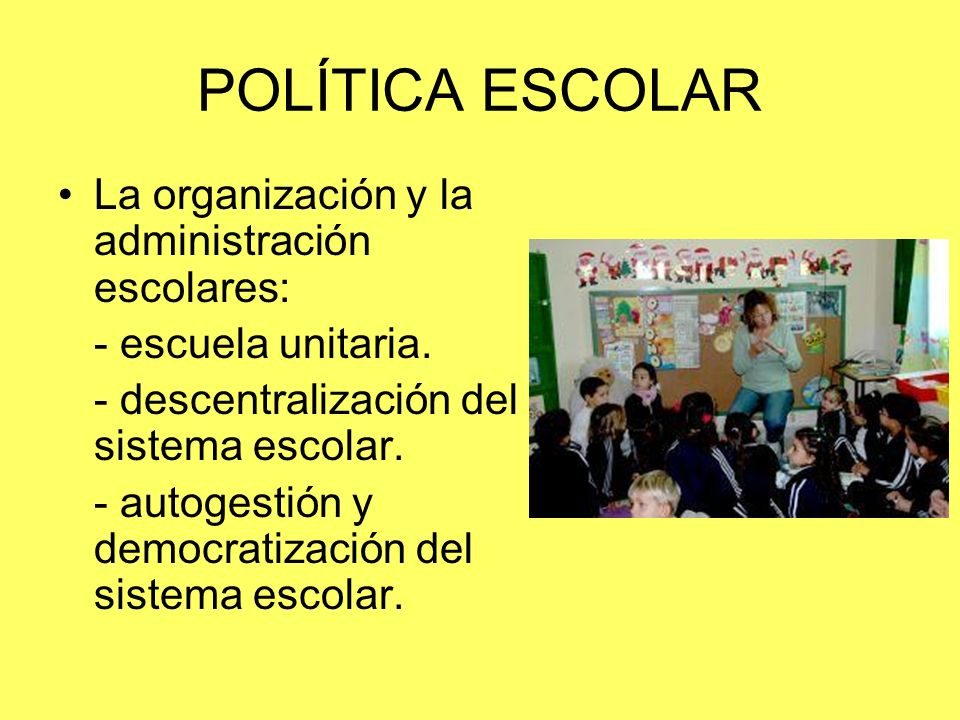 POLÍTICA ESCOLAR La organización y la administración escolares: - escuela unitaria. - descentralización del sistema escolar. - autogestión y democrati