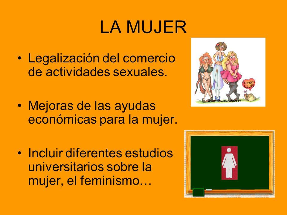 LA MUJER Legalización del comercio de actividades sexuales. Mejoras de las ayudas económicas para la mujer. Incluir diferentes estudios universitarios