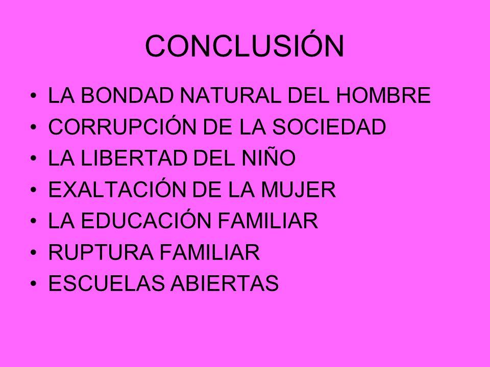 CONCLUSIÓN LA BONDAD NATURAL DEL HOMBRE CORRUPCIÓN DE LA SOCIEDAD LA LIBERTAD DEL NIÑO EXALTACIÓN DE LA MUJER LA EDUCACIÓN FAMILIAR RUPTURA FAMILIAR E