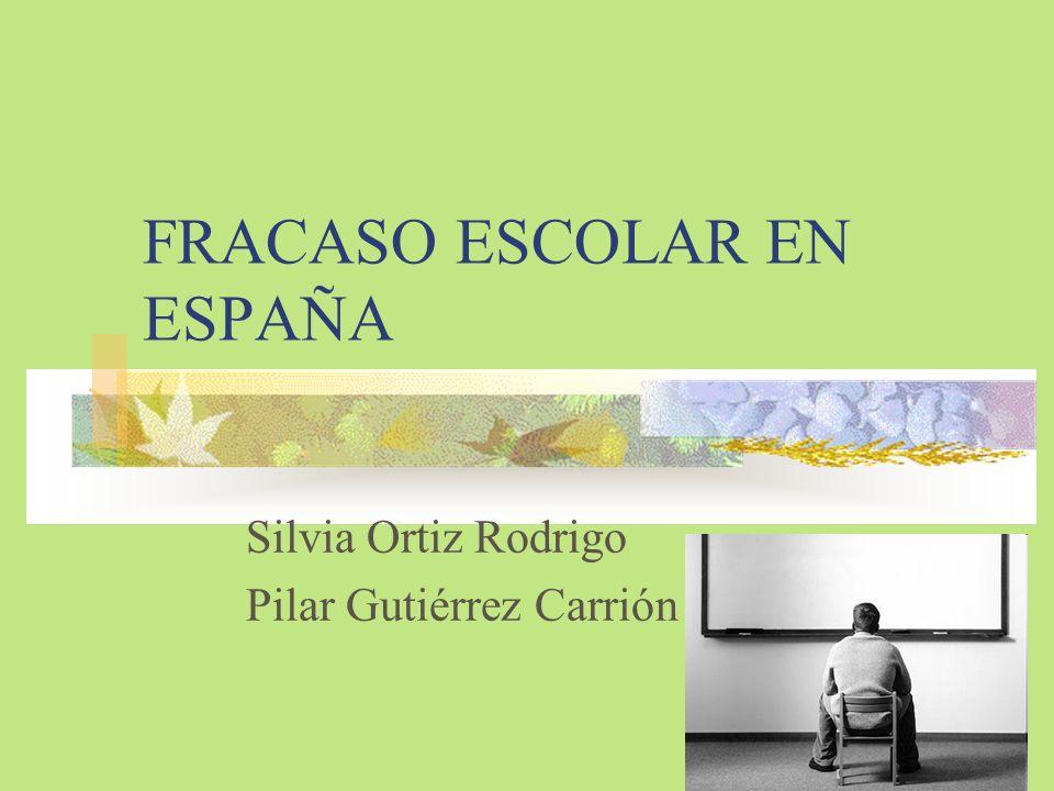 FRACASO ESCOLAR EN ESPAÑA Silvia Ortiz Rodrigo Pilar Gutiérrez Carrión