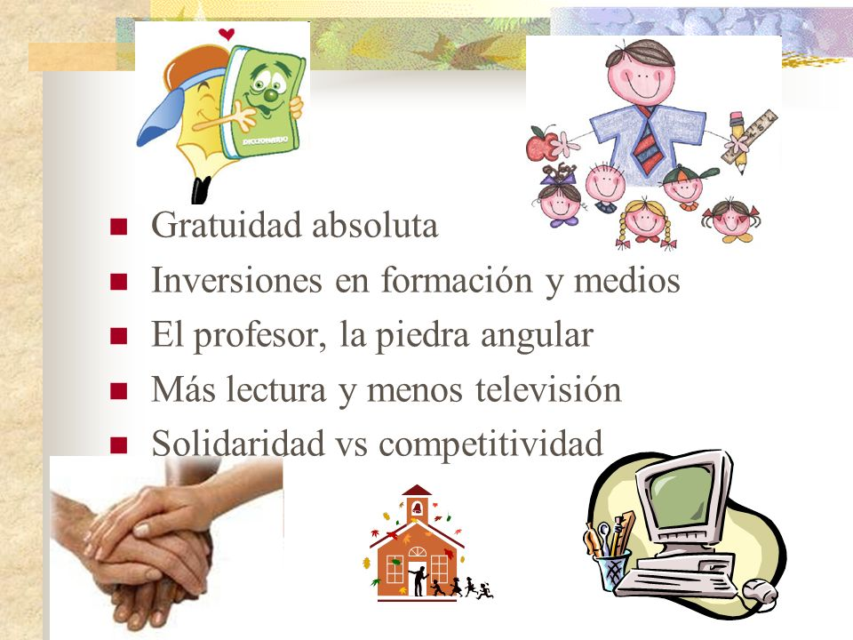 Gratuidad absoluta Inversiones en formación y medios El profesor, la piedra angular Más lectura y menos televisión Solidaridad vs competitividad