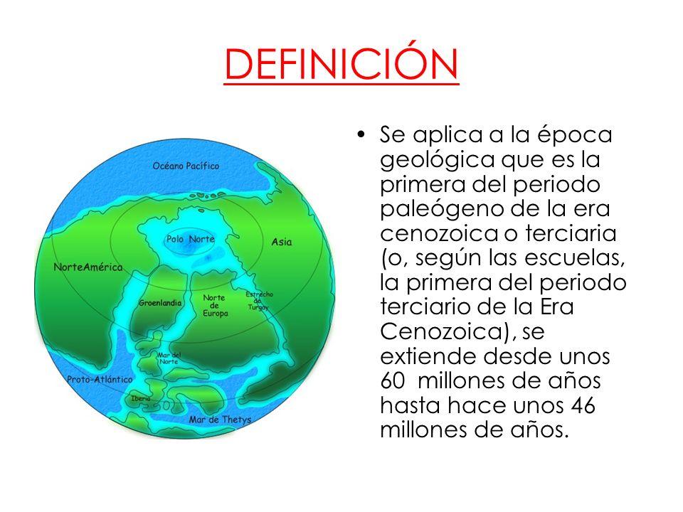 DEFINICIÓN Se aplica a la época geológica que es la primera del periodo paleógeno de la era cenozoica o terciaria (o, según las escuelas, la primera d