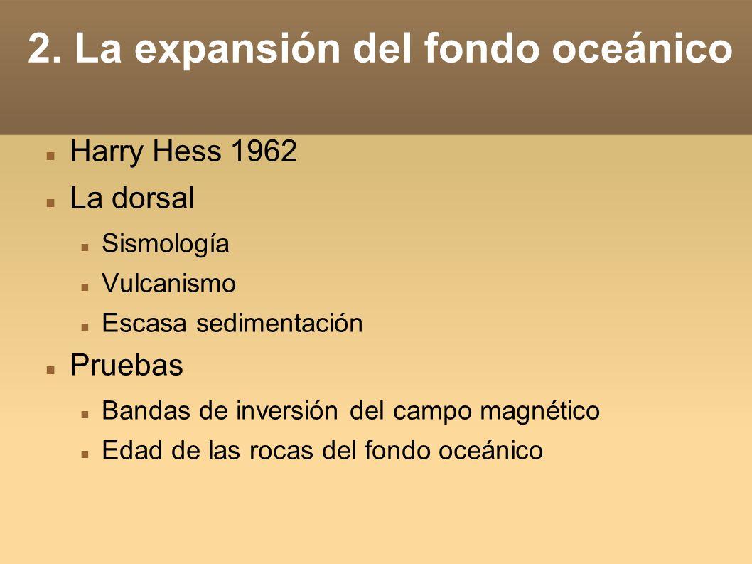 2. La expansión del fondo oceánico Harry Hess 1962 La dorsal Sismología Vulcanismo Escasa sedimentación Pruebas Bandas de inversión del campo magnétic
