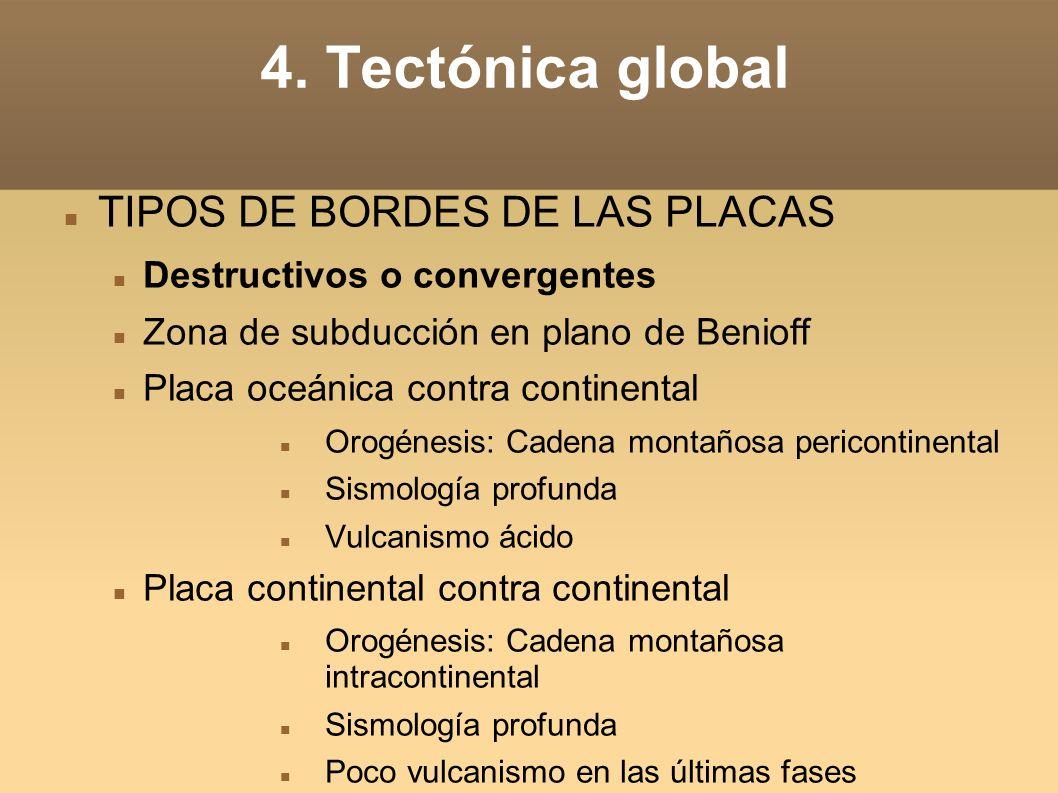 4. Tectónica global TIPOS DE BORDES DE LAS PLACAS Destructivos o convergentes Zona de subducción en plano de Benioff Placa oceánica contra continental